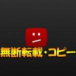 【無断転載】YouTubeで自分の動画がコピーされた場合の対処方法(削除申請手順)!【著作権侵害&違法アップロード】